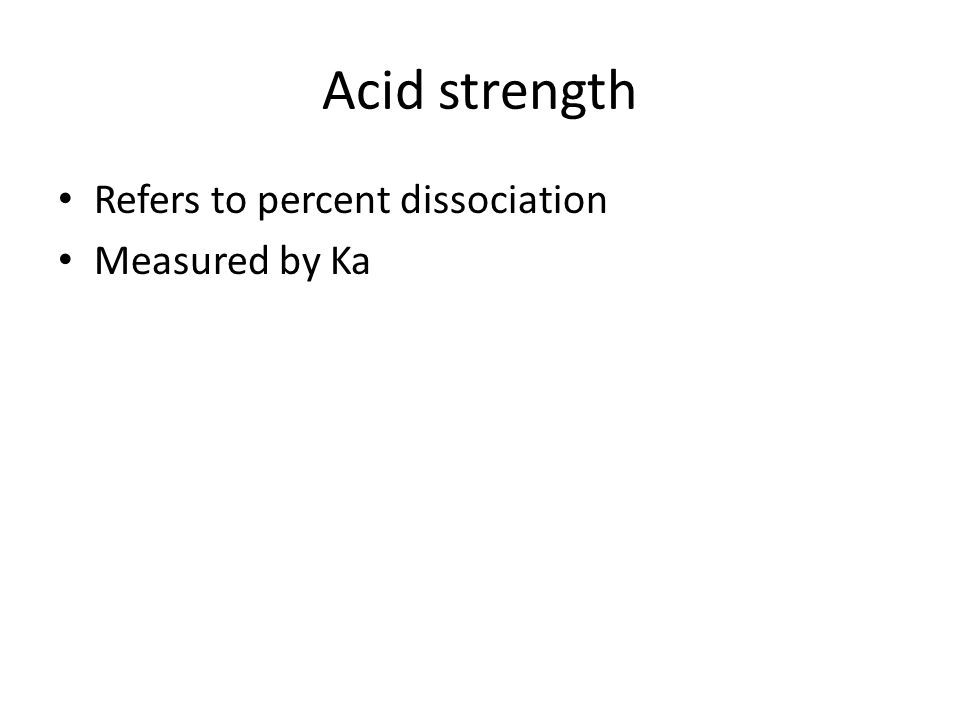 Acid strength Refers to percent dissociation Measured by Ka