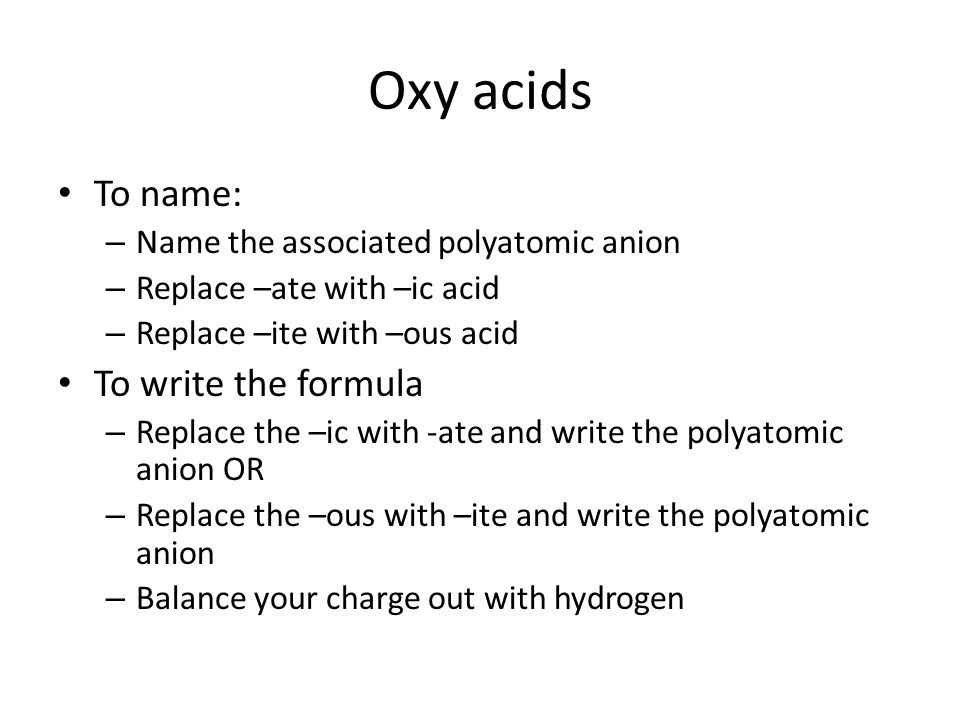 Oxy acids To name: – Name the associated polyatomic anion – Replace –ate with –ic acid – Replace –ite with –ous acid To write the formula – Replace the –ic with -ate and write the polyatomic anion OR – Replace the –ous with –ite and write the polyatomic anion – Balance your charge out with hydrogen