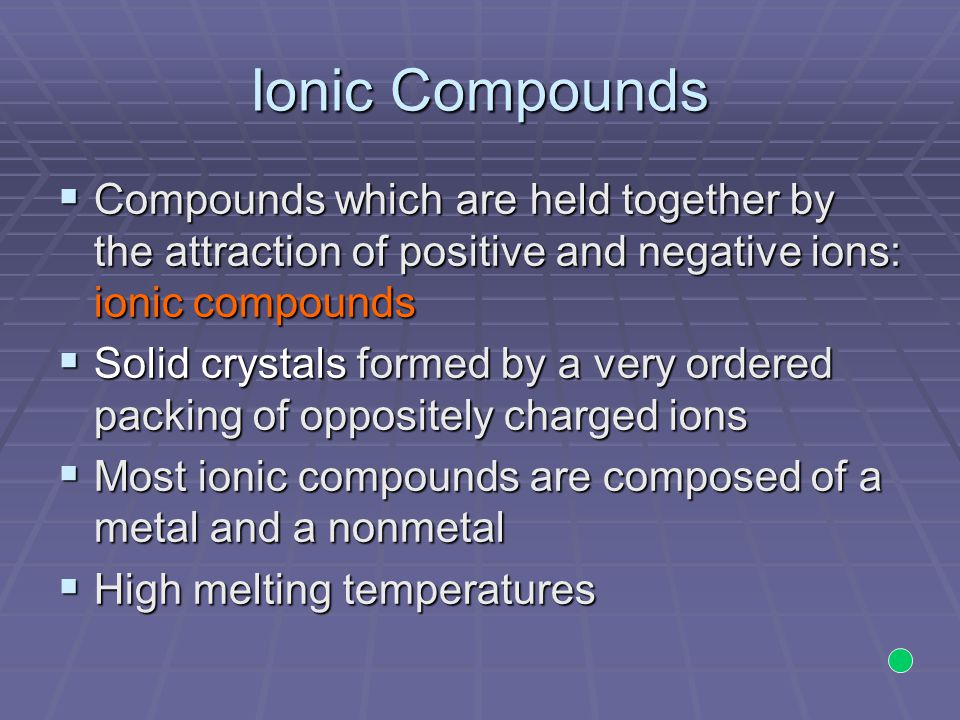 Ionic Compounds  Compounds which are held together by the attraction of positive and negative ions: ionic compounds  Solid crystals formed by a very ordered packing of oppositely charged ions  Most ionic compounds are composed of a metal and a nonmetal  High melting temperatures