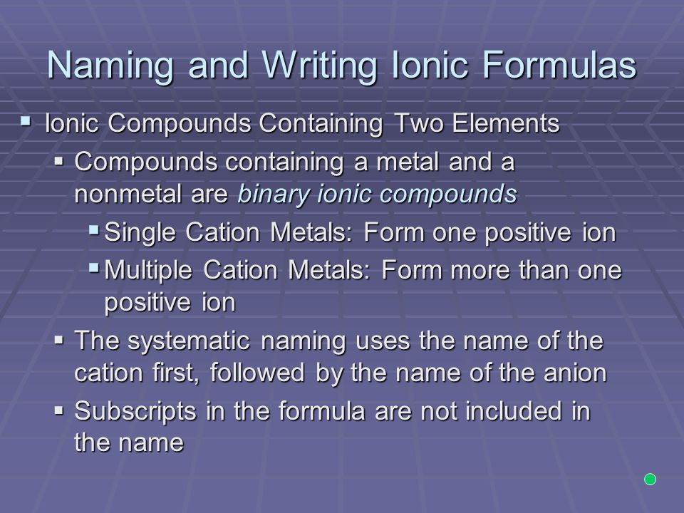 Naming and Writing Ionic Formulas  Ionic Compounds Containing Two Elements  Compounds containing a metal and a nonmetal are binary ionic compounds 