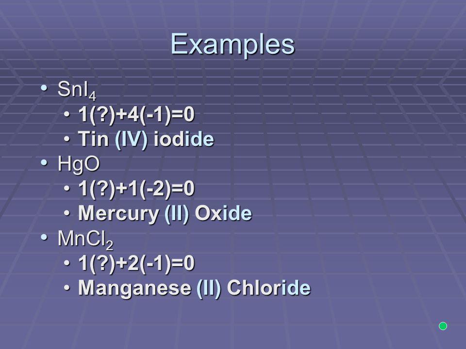 Examples SnI 4 SnI 4 1(?)+4(-1)=01(?)+4(-1)=0 Tin (IV) iodideTin (IV) iodide HgO HgO 1(?)+1(-2)=01(?)+1(-2)=0 Mercury (II) OxideMercury (II) Oxide MnC
