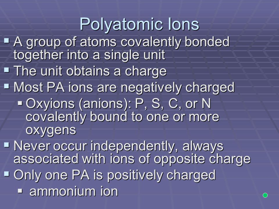 Polyatomic Ions  A group of atoms covalently bonded together into a single unit  The unit obtains a charge  Most PA ions are negatively charged  Oxyions (anions): P, S, C, or N covalently bound to one or more oxygens  Never occur independently, always associated with ions of opposite charge  Only one PA is positively charged  ammonium ion