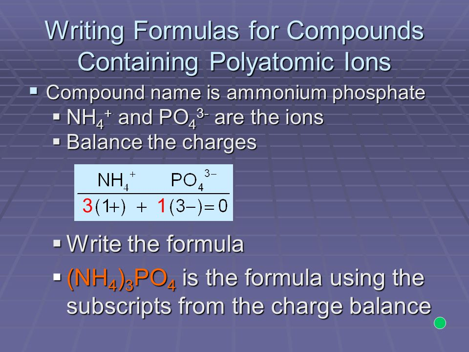 Writing Formulas for Compounds Containing Polyatomic Ions  Compound name is ammonium phosphate  NH 4 + and PO 4 3- are the ions  Balance the charges  Write the formula  (NH 4 ) 3 PO 4 is the formula using the subscripts from the charge balance 31