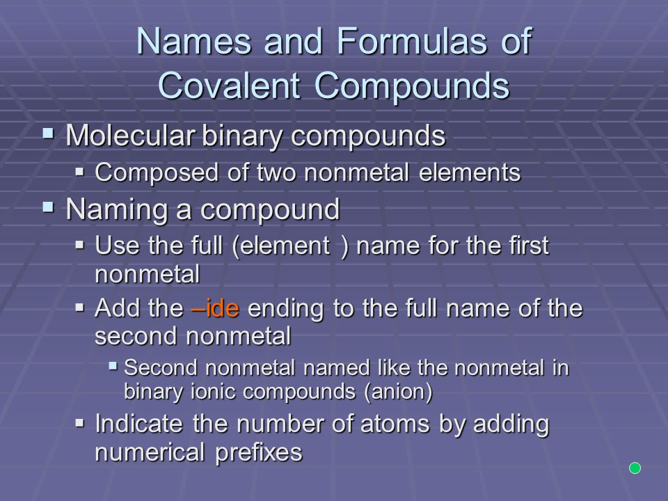 Names and Formulas of Covalent Compounds  Molecular binary compounds  Composed of two nonmetal elements  Naming a compound  Use the full (element ) name for the first nonmetal  Add the –ide ending to the full name of the second nonmetal  Second nonmetal named like the nonmetal in binary ionic compounds (anion)  Indicate the number of atoms by adding numerical prefixes