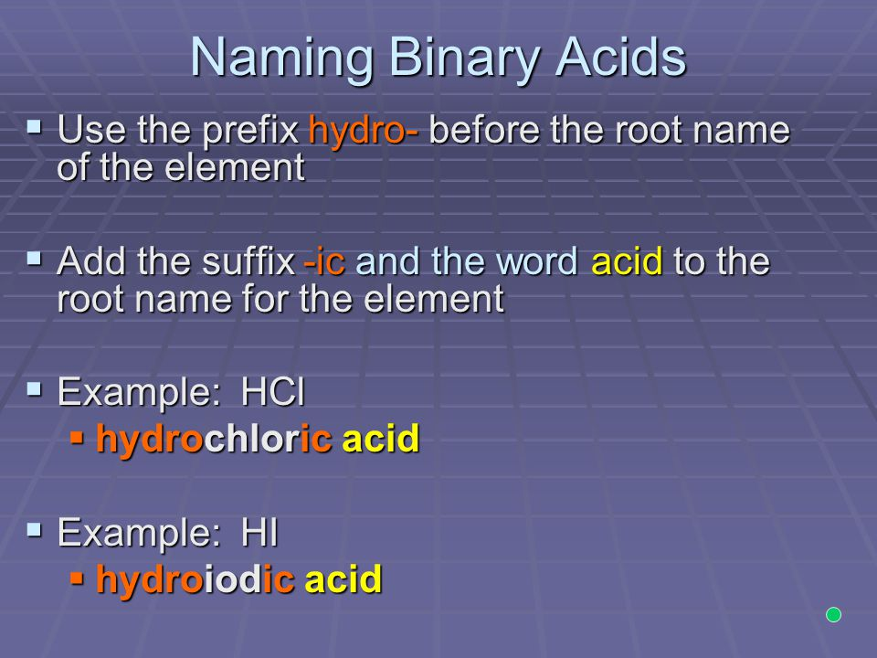 Naming Binary Acids  Use the prefix hydro- before the root name of the element  Add the suffix -ic and the word acid to the root name for the element  Example: HCl  hydrochloric acid  Example: HI  hydroiodic acid