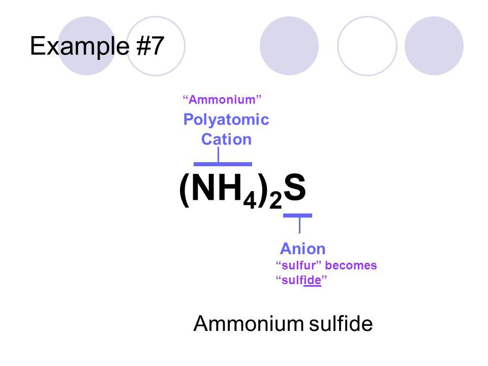 "Example #7 Polyatomic Cation Anion ""Ammonium"" ""sulfur"" becomes ""sulfide"" (NH 4 ) 2 S Ammonium sulfide"