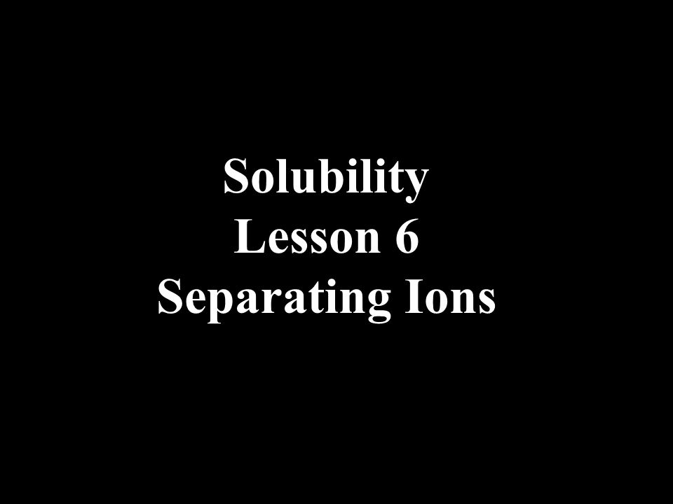 Solubility Lesson 6 Separating Ions