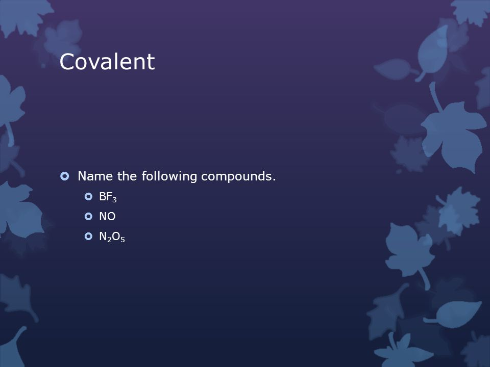 Covalent  Name the following compounds.  BF 3  NO  N 2 O 5