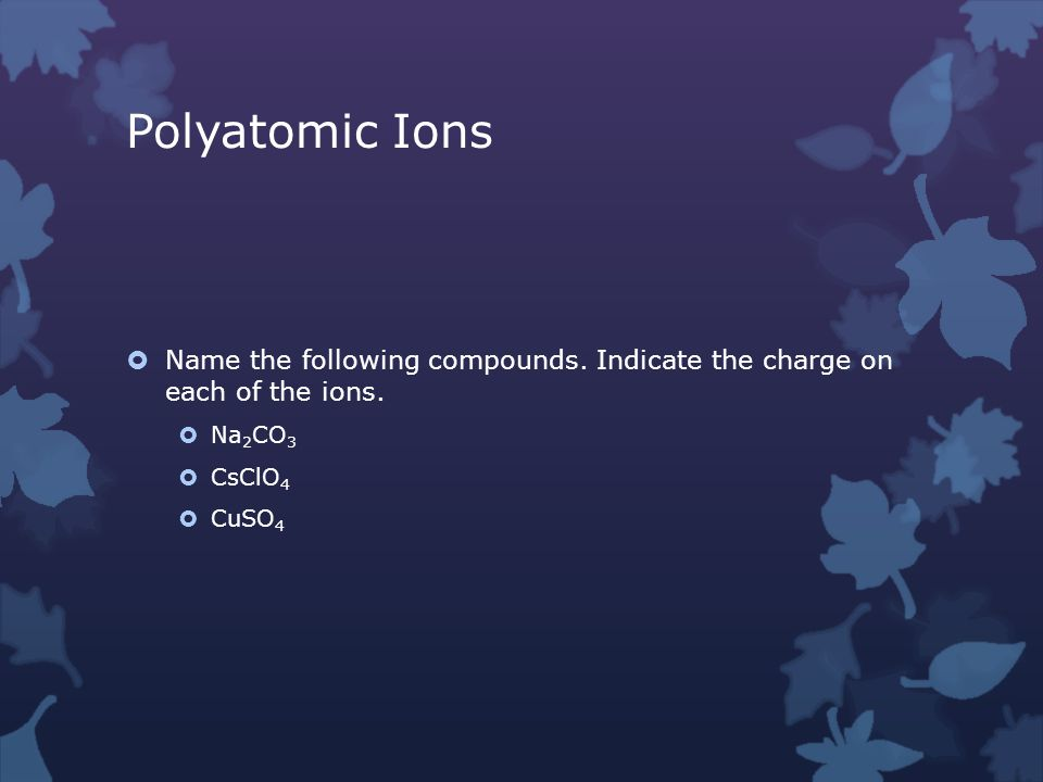 Polyatomic Ions  Name the following compounds. Indicate the charge on each of the ions.