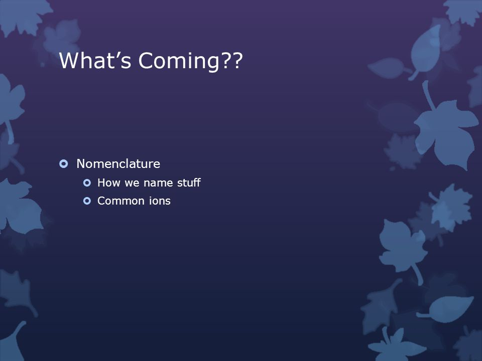 What's Coming  Nomenclature  How we name stuff  Common ions