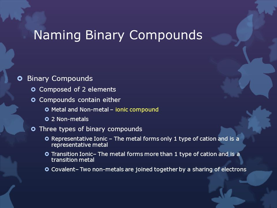 Naming Binary Compounds  Binary Compounds  Composed of 2 elements  Compounds contain either  Metal and Non-metal – ionic compound  2 Non-metals  Three types of binary compounds  Representative Ionic – The metal forms only 1 type of cation and is a representative metal  Transition Ionic– The metal forms more than 1 type of cation and is a transition metal  Covalent– Two non-metals are joined together by a sharing of electrons