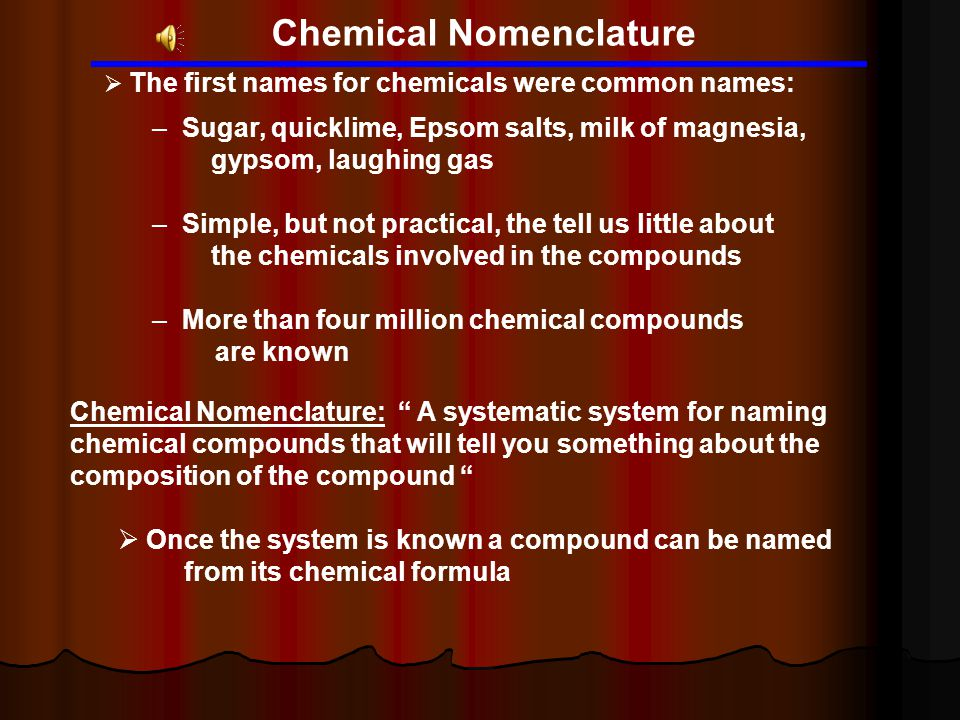 Chemical Nomenclature  The first names for chemicals were common names: – Sugar, quicklime, Epsom salts, milk of magnesia, gypsom, laughing gas – Sim