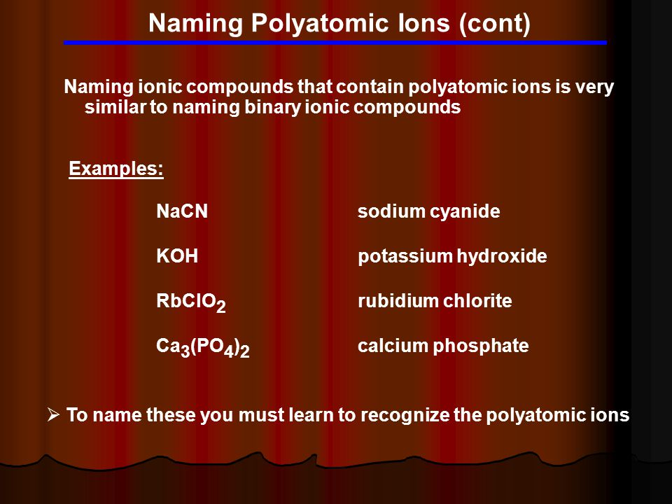 Naming Polyatomic Ions (cont) Naming ionic compounds that contain polyatomic ions is very similar to naming binary ionic compounds Examples: NaCNsodiu