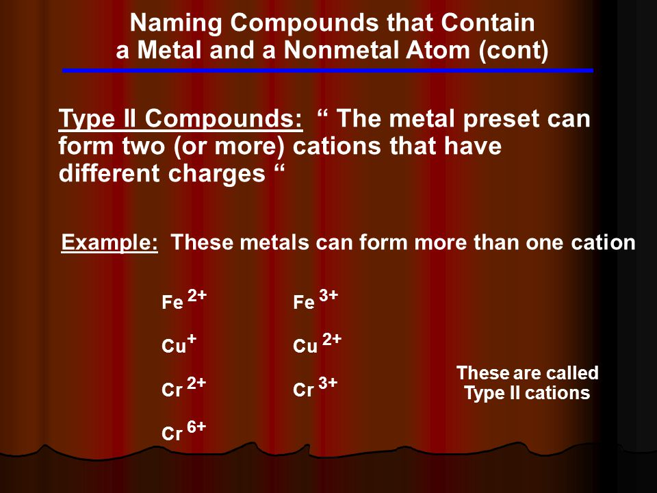 "Naming Compounds that Contain a Metal and a Nonmetal Atom (cont) Type II Compounds: "" The metal preset can form two (or more) cations that have differ"