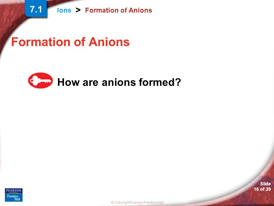 © Copyright Pearson Prentice Hall Ions > Slide 16 of 39 Formation of Anions How are anions formed? 7.1