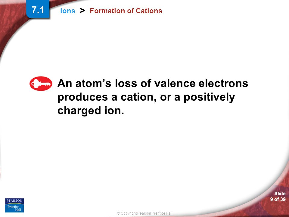 © Copyright Pearson Prentice Hall Slide 9 of 39 Ions > Formation of Cations An atom's loss of valence electrons produces a cation, or a positively cha