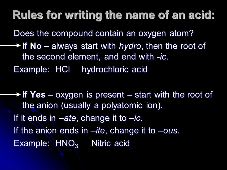 Rules for writing the name of an acid: Does the compound contain an oxygen atom? If No – always start with hydro, then the root of the second element,