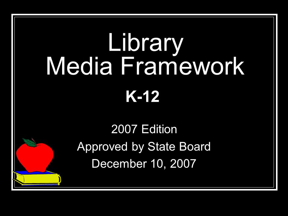Library Media Framework 2007 Edition Approved by State Board December 10, 2007 K-12