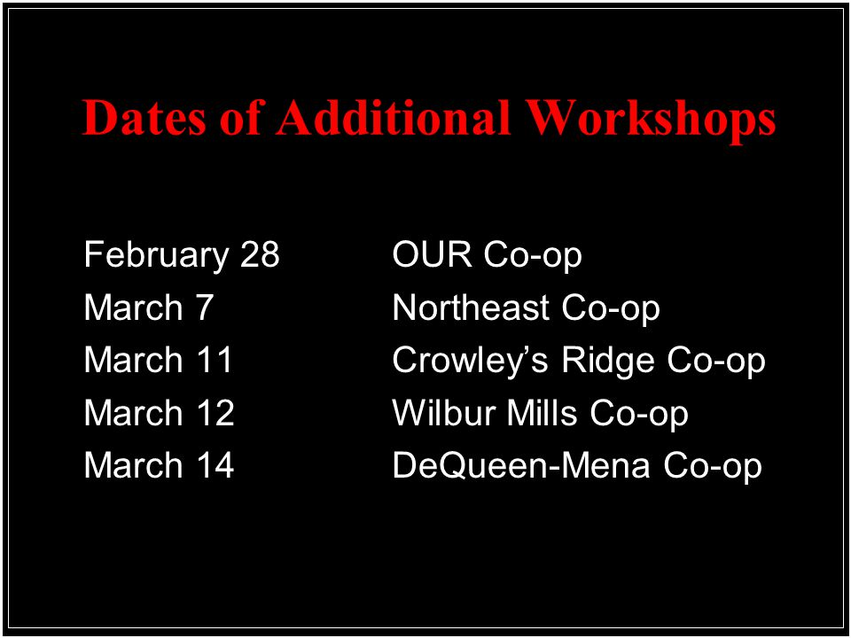 Dates of Additional Workshops February 28 OUR Co-op March 7 Northeast Co-op March 11Crowley's Ridge Co-op March 12 Wilbur Mills Co-op March 14DeQueen-Mena Co-op
