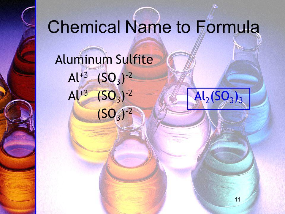 11 Aluminum Sulfite Al +3 (SO 3 ) -2 (SO 3 ) -2 Chemical Name to Formula Al 2 (SO 3 ) 3