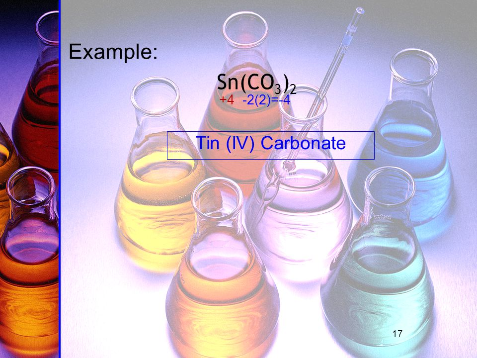17 Example: Sn(CO 3 ) 2 -2(2)=-4+4 Tin (IV) Carbonate