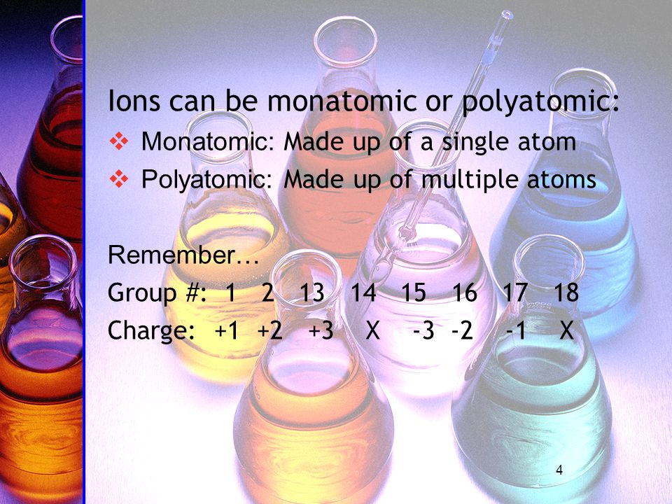 4 Ions can be monatomic or polyatomic:  Monatomic: Made up of a single atom  Polyatomic: Made up of multiple atoms Remember… Group #: 1 2 13 14 15 16 17 18 Charge: +1 +2 +3 X -3 -2 -1 X