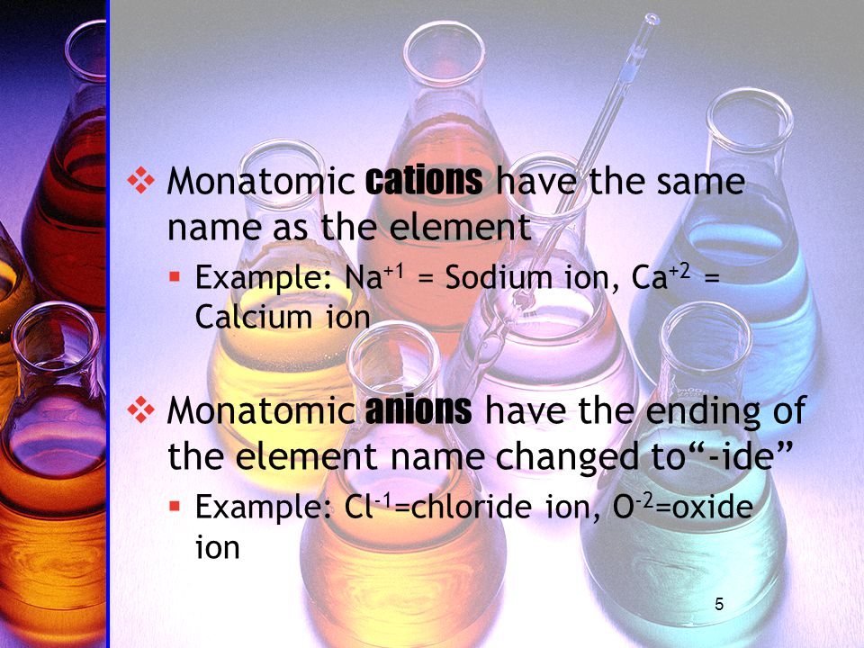 5  Monatomic cations have the same name as the element  Example: Na +1 = Sodium ion, Ca +2 = Calcium ion  Monatomic anions have the ending of the element name changed to -ide  Example: Cl -1 =chloride ion, O -2 =oxide ion
