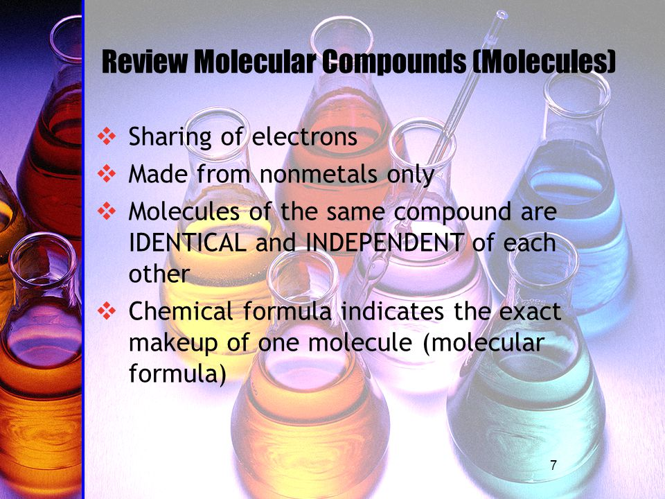 7 Review Molecular Compounds (Molecules) SSharing of electrons MMade from nonmetals only MMolecules of the same compound are IDENTICAL and INDEPENDENT of each other CChemical formula indicates the exact makeup of one molecule (molecular formula)