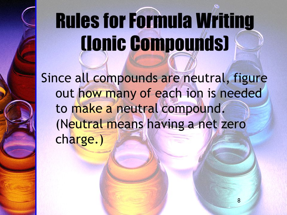 8 Rules for Formula Writing (Ionic Compounds) Since all compounds are neutral, figure out how many of each ion is needed to make a neutral compound.