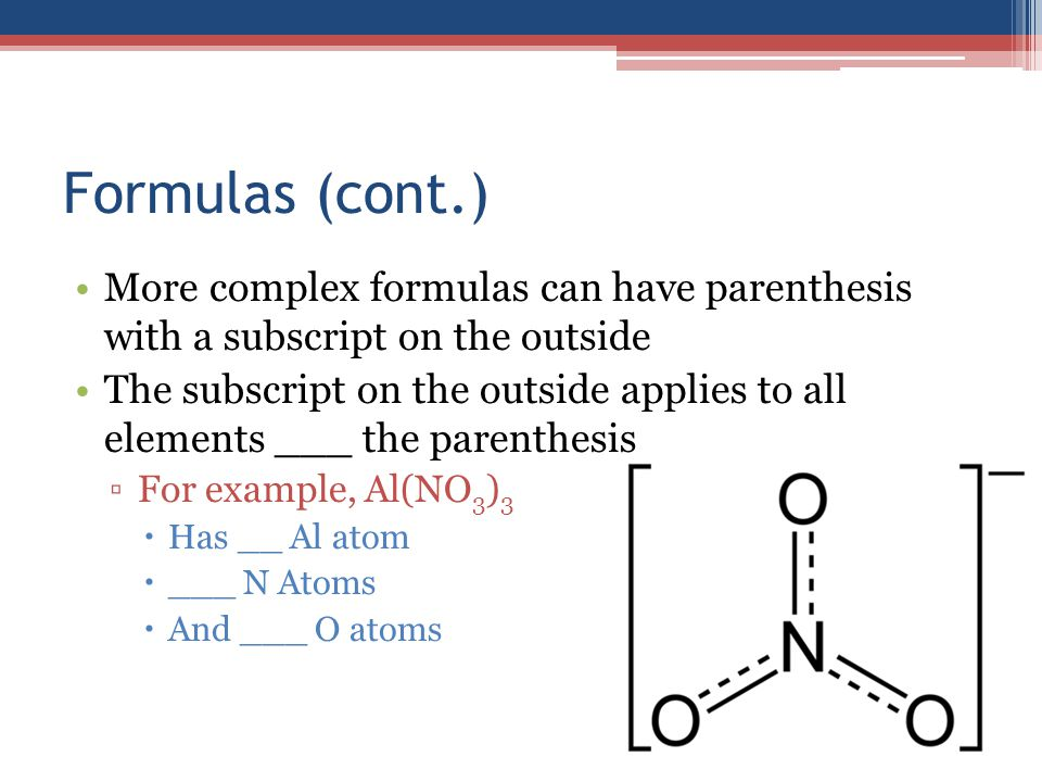Formulas (cont.) More complex formulas can have parenthesis with a subscript on the outside The subscript on the outside applies to all elements ___ the parenthesis ▫For example, Al(NO 3 ) 3  Has __ Al atom  ___ N Atoms  And ___ O atoms