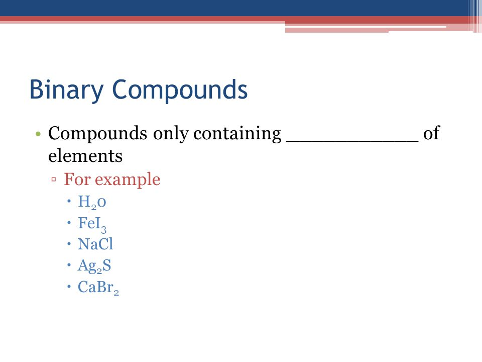 Binary Compounds Compounds only containing ___________ of elements ▫For example  H 2 0  FeI 3  NaCl  Ag 2 S  CaBr 2