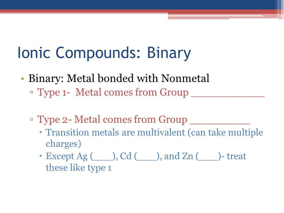 Ionic Compounds: Binary Binary: Metal bonded with Nonmetal ▫Type 1- Metal comes from Group ___________ ▫Type 2- Metal comes from Group _________  Tra