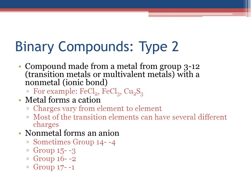 Binary Compounds: Type 2 Compound made from a metal from group 3-12 (transition metals or multivalent metals) with a nonmetal (ionic bond) ▫For exampl