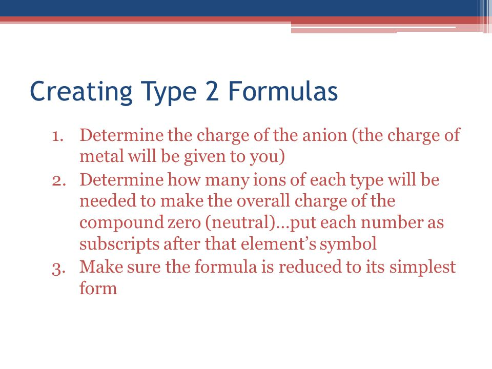 Creating Type 2 Formulas 1.Determine the charge of the anion (the charge of metal will be given to you) 2.Determine how many ions of each type will be needed to make the overall charge of the compound zero (neutral)…put each number as subscripts after that element's symbol 3.Make sure the formula is reduced to its simplest form