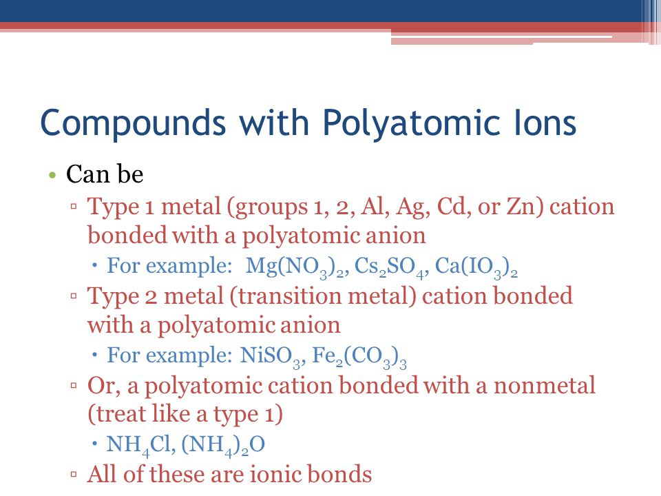 Compounds with Polyatomic Ions Can be ▫Type 1 metal (groups 1, 2, Al, Ag, Cd, or Zn) cation bonded with a polyatomic anion  For example: Mg(NO 3 ) 2, Cs 2 SO 4, Ca(IO 3 ) 2 ▫Type 2 metal (transition metal) cation bonded with a polyatomic anion  For example: NiSO 3, Fe 2 (CO 3 ) 3 ▫Or, a polyatomic cation bonded with a nonmetal (treat like a type 1)  NH 4 Cl, (NH 4 ) 2 O ▫All of these are ionic bonds