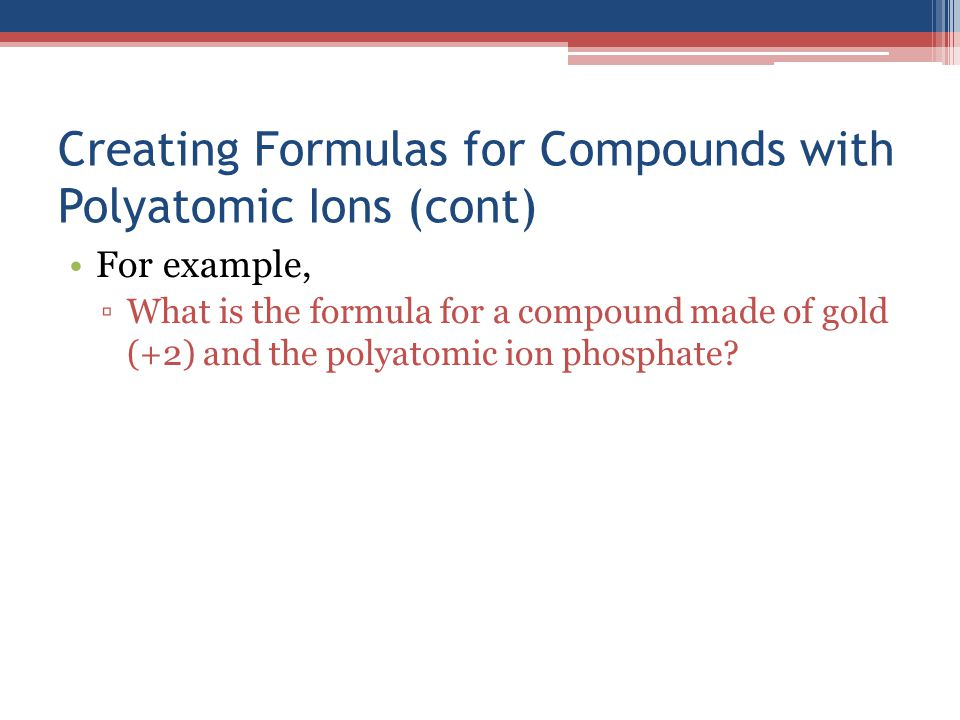 Creating Formulas for Compounds with Polyatomic Ions (cont) For example, ▫What is the formula for a compound made of gold (+2) and the polyatomic ion