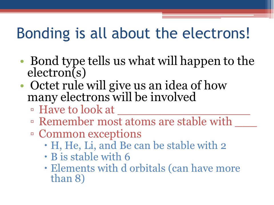Bonding is all about the electrons! Bond type tells us what will happen to the electron(s) Octet rule will give us an idea of how many electrons will
