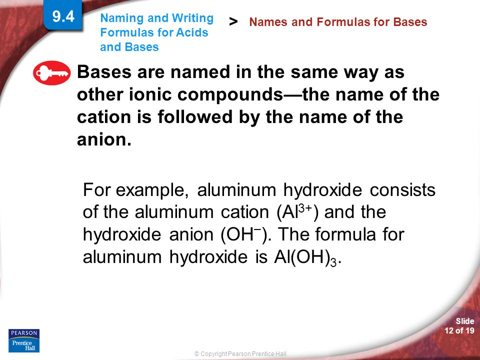 Slide 12 of 19 © Copyright Pearson Prentice Hall Naming and Writing Formulas for Acids and Bases > Bases are named in the same way as other ionic compounds—the name of the cation is followed by the name of the anion.
