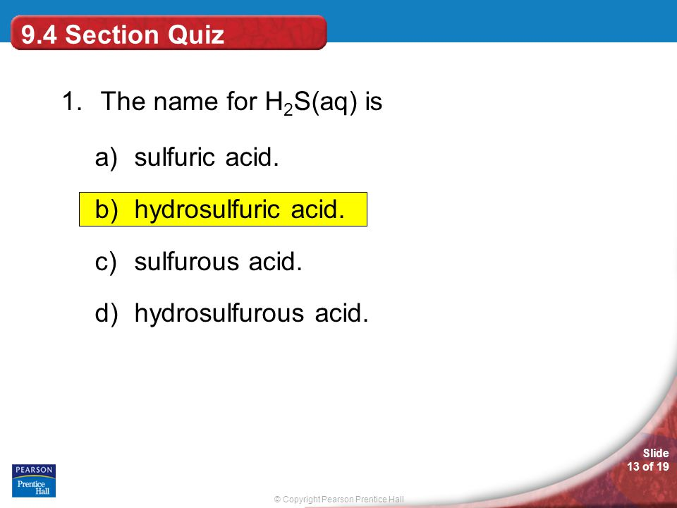© Copyright Pearson Prentice Hall Slide 13 of 19 9.4 Section Quiz 1.The name for H 2 S(aq) is a)sulfuric acid.