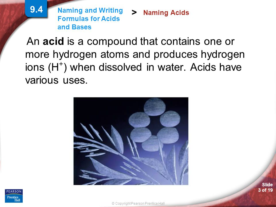 Slide 3 of 19 © Copyright Pearson Prentice Hall Naming and Writing Formulas for Acids and Bases > An acid is a compound that contains one or more hydrogen atoms and produces hydrogen ions (H + ) when dissolved in water.
