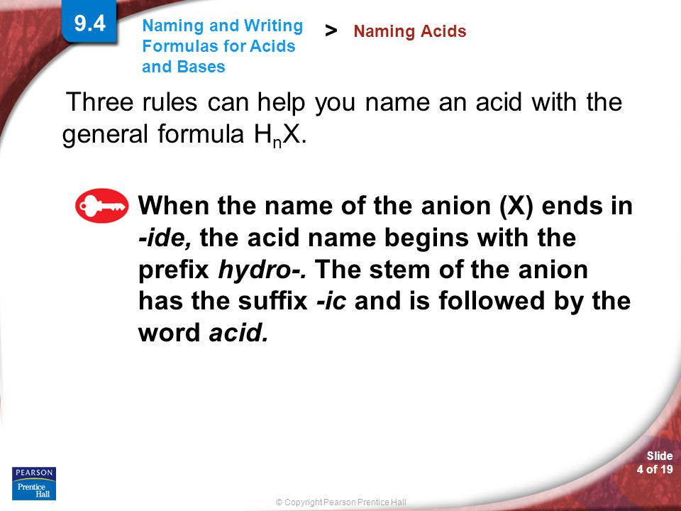 Slide 4 of 19 © Copyright Pearson Prentice Hall Naming and Writing Formulas for Acids and Bases > Three rules can help you name an acid with the general formula H n X.