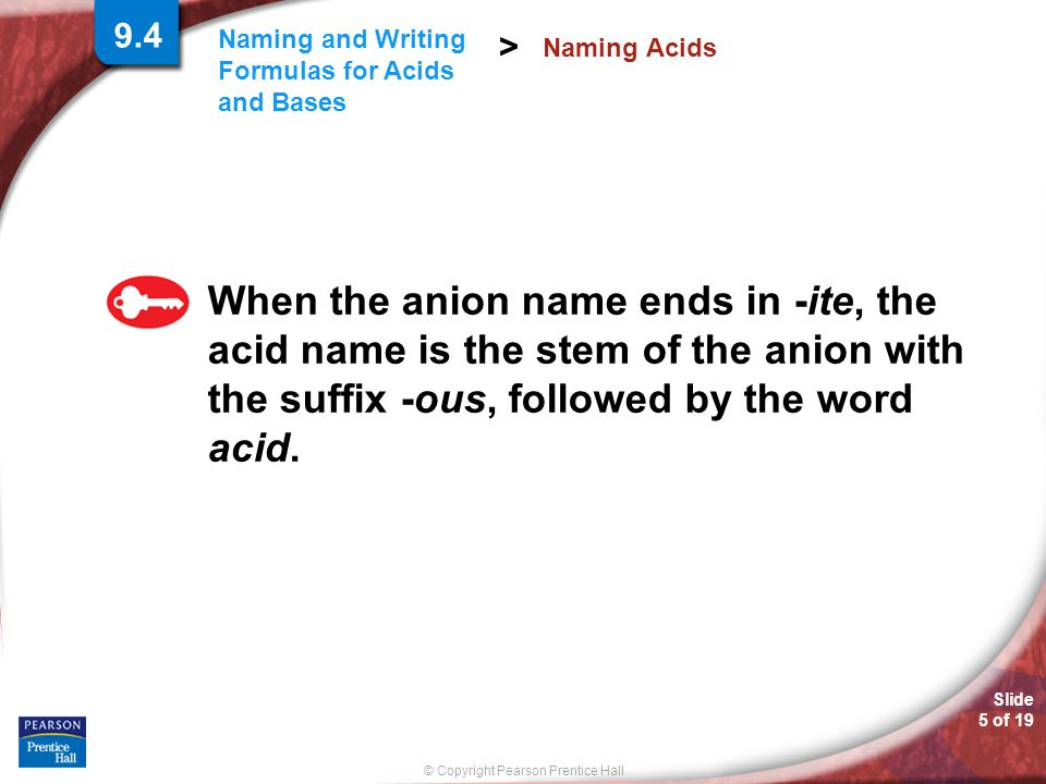 © Copyright Pearson Prentice Hall Slide 5 of 19 Naming and Writing Formulas for Acids and Bases > Naming Acids When the anion name ends in -ite, the acid name is the stem of the anion with the suffix -ous, followed by the word acid.