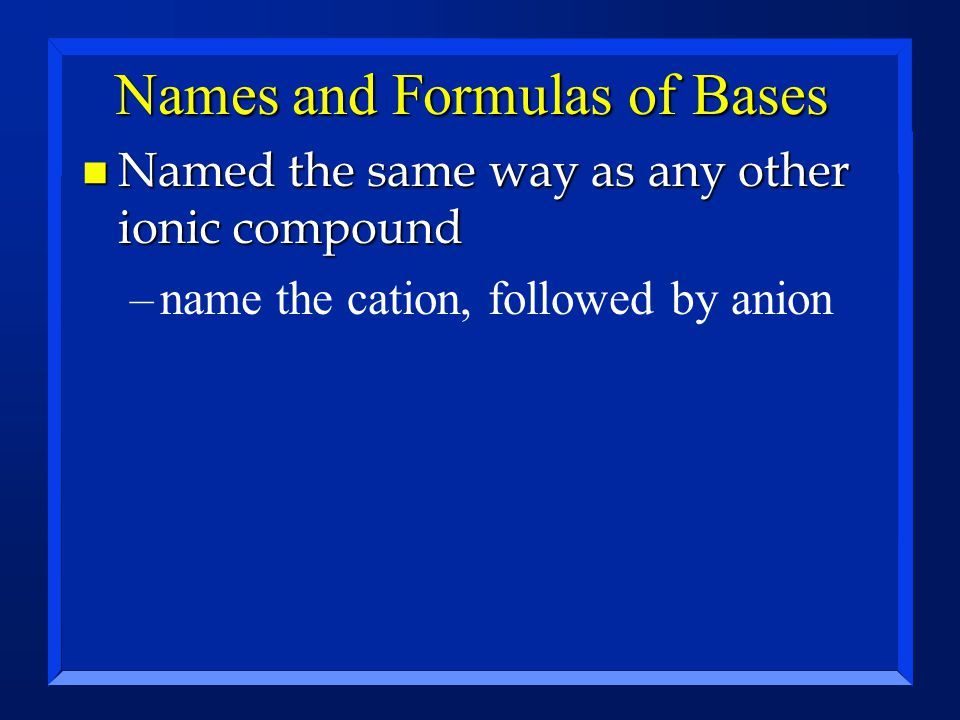 Names and Formulas of Bases n Named the same way as any other ionic compound –name the cation, followed by anion