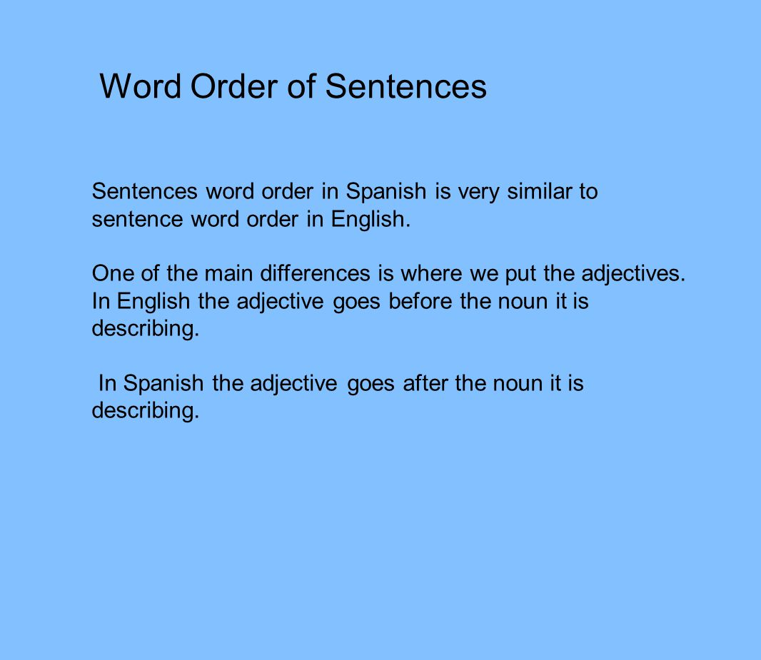 Word Order of Sentences Sentences word order in Spanish is very similar to sentence word order in English.