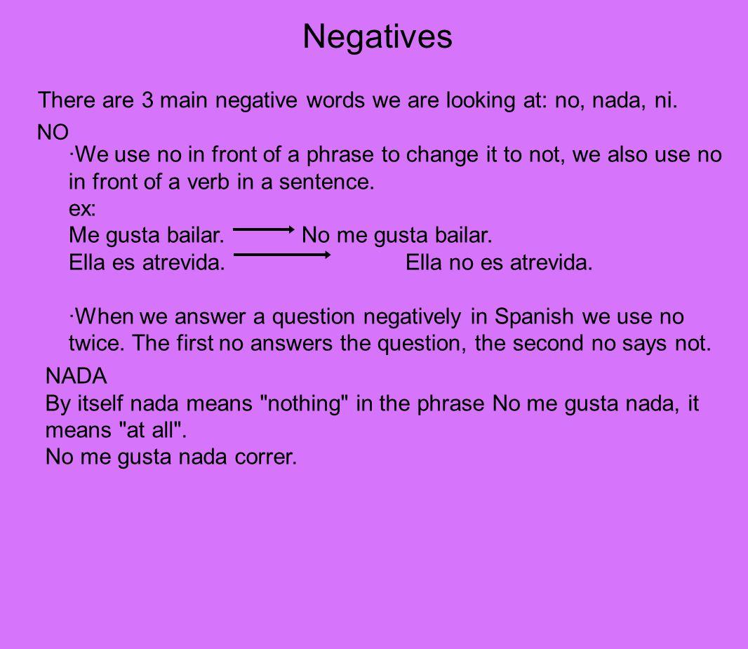 Negatives There are 3 main negative words we are looking at: no, nada, ni.