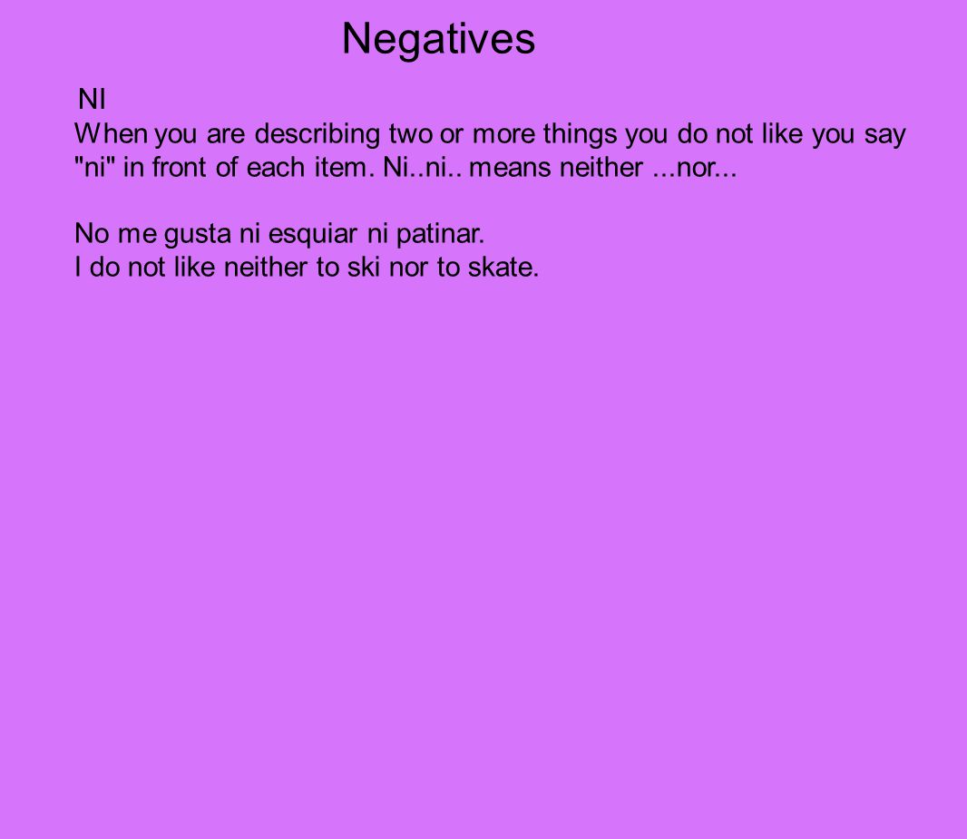 Negatives When you are describing two or more things you do not like you say ni in front of each item.