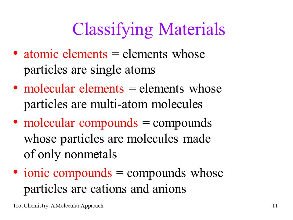 Tro, Chemistry: A Molecular Approach11 Classifying Materials atomic elements = elements whose particles are single atoms molecular elements = elements whose particles are multi-atom molecules molecular compounds = compounds whose particles are molecules made of only nonmetals ionic compounds = compounds whose particles are cations and anions