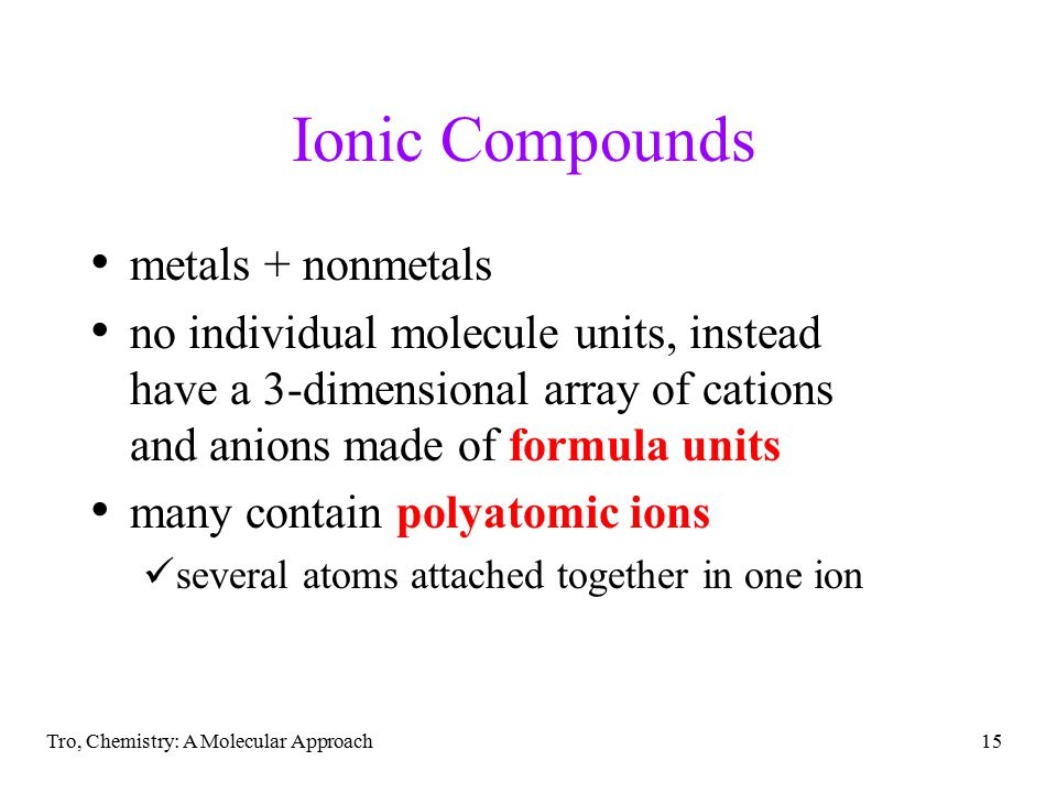 Tro, Chemistry: A Molecular Approach15 Ionic Compounds metals + nonmetals no individual molecule units, instead have a 3-dimensional array of cations and anions made of formula units many contain polyatomic ions several atoms attached together in one ion