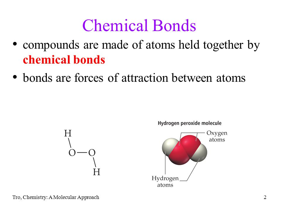Tro, Chemistry: A Molecular Approach3 Bond Types two general types of bonding between atoms found in compounds, ionic and covalent ionic bonds result when electrons have been transferred between atoms, resulting in oppositely charged ions that attract each other generally found when metal atoms bonded to nonmetal atoms covalent bonds result when two atoms share some of their electrons generally found when nonmetal atoms bonded together
