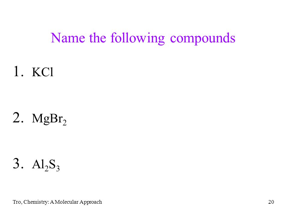 Tro, Chemistry: A Molecular Approach20 Name the following compounds 1. KCl 2. MgBr 2 3. Al 2 S 3